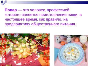 Повар — это человек, профессией которого является приготовление пищи; в насто