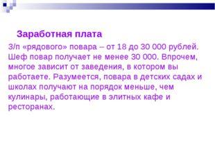 З/п «рядового» повара – от 18 до 30 000 рублей. Шеф повар получает не менее 3