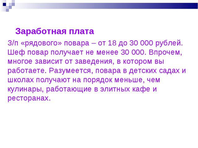 З/п «рядового» повара – от 18 до 30 000 рублей. Шеф повар получает не менее 3...