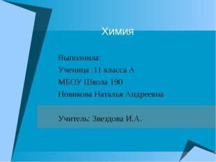 Химия Выполнила: Ученица :11 класса А МБОУ Школа 190 Новикова Наталья Андреев