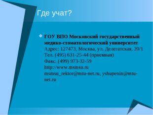 Где учат? ГОУ ВПО Московский государственный медико-стоматологический универс