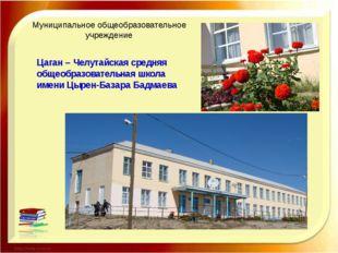 Муниципальное общеобразовательное учреждение Цаган – Челутайская средняя общ