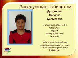 Заведующая кабинетом Дугданова Цэсэгма Булытовна Учитель русского языка и лит