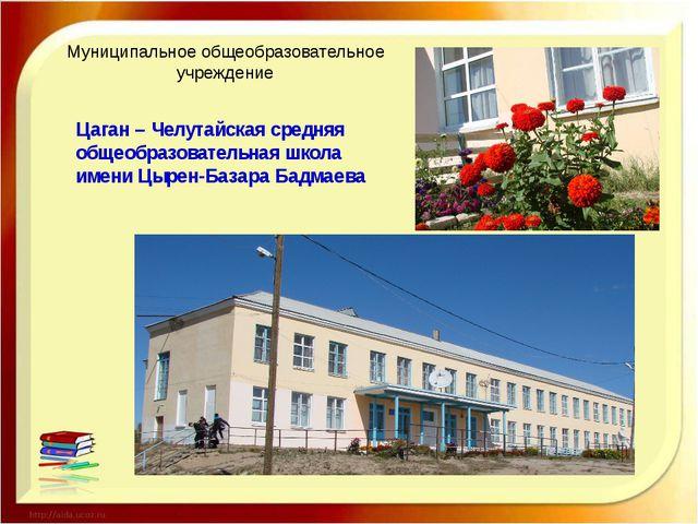 Муниципальное общеобразовательное учреждение Цаган – Челутайская средняя общ...