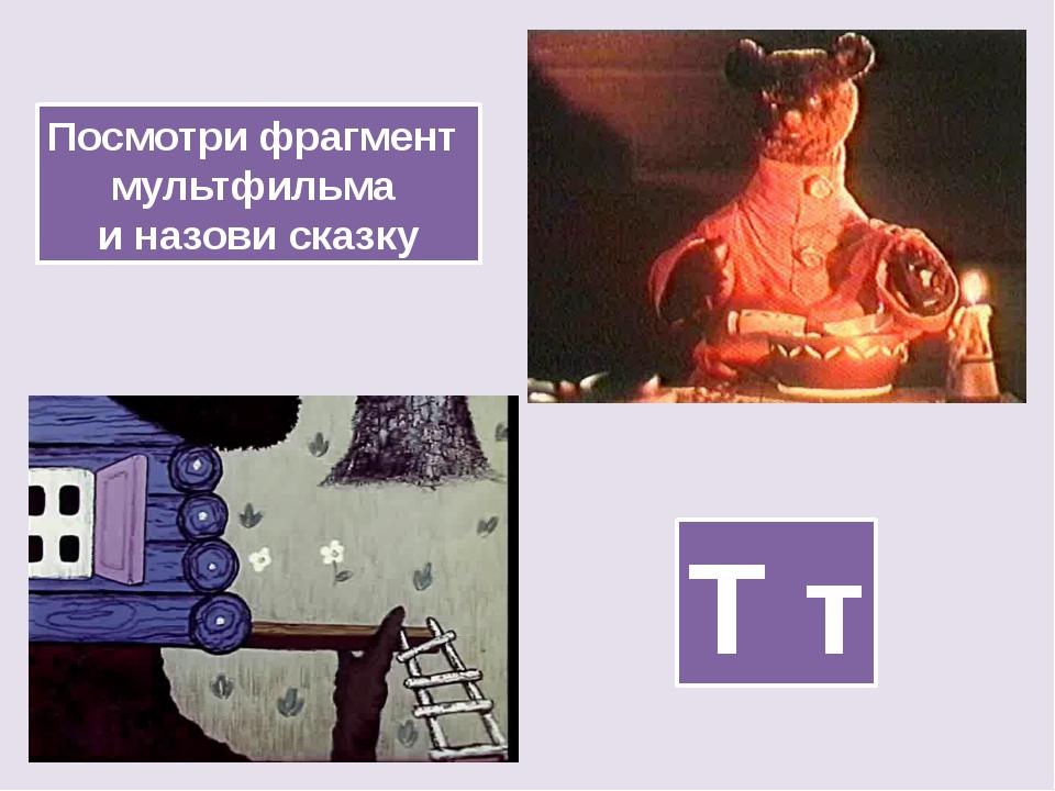 Посмотри фрагмент мультфильма и назови сказку Т т