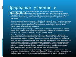 Природные условия и ресурсы Уральские горы - ось территории района, они вытян