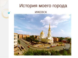 История моего города ИЖЕВСК