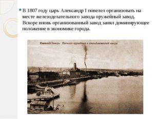 В 1807 году царь АлександрIповелел организовать на месте железоделательног
