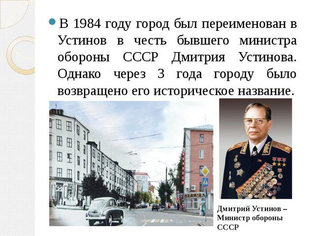 В 1984 году город был переименован в Устинов в честь бывшего министра обороны...