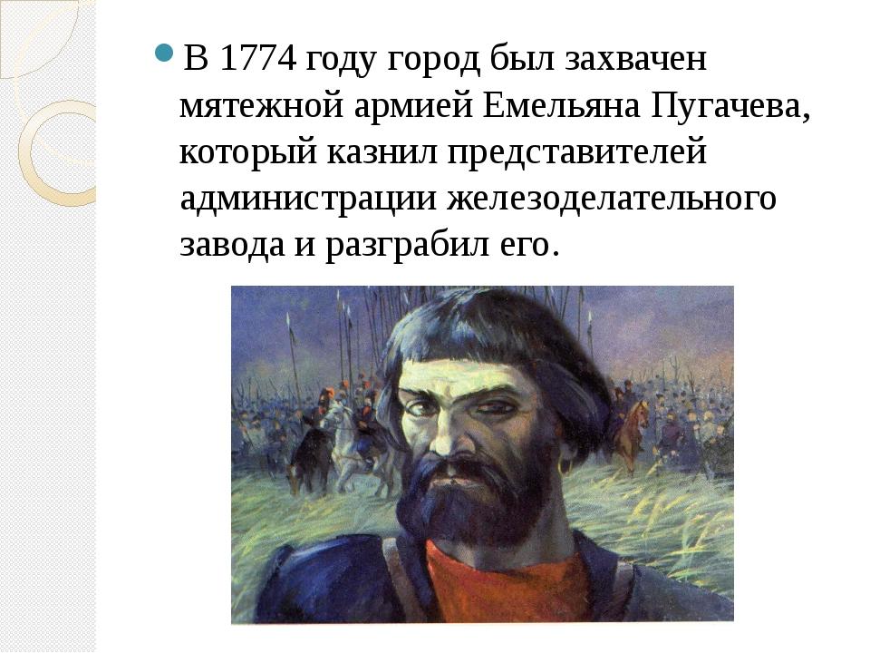 В 1774 году город был захвачен мятежной армией Емельяна Пугачева, который ка...