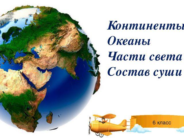 Континенты Океаны Части света Состав суши 6 класс