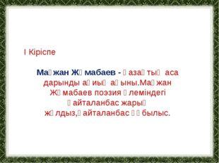 І Кіріспе Мағжан Жұмабаев - қазақтың аса дарынды ақиық ақыны.Мағжан Жұмабаев