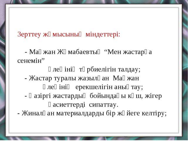 """Зерттеу жұмысының міндеттері: - Мағжан Жұмабаевтың """"Мен жастарға сенемін"""" өле..."""