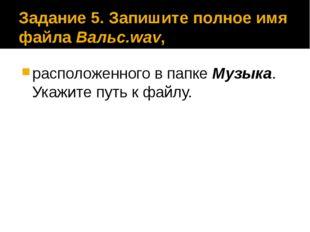 Задание 5. Запишите полное имя файла Вальс.wav, расположенного в папке Музыка
