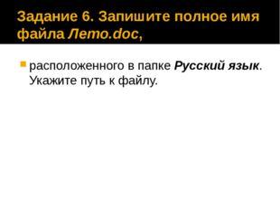 Задание 6. Запишите полное имя файла Лето.doc, расположенного в папке Русский