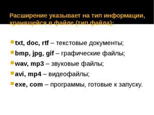 Расширение указывает на тип информации, хранящейся в файле (тип файла): txt,