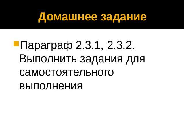 Домашнее задание Параграф 2.3.1, 2.3.2. Выполнить задания для самостоятельног...