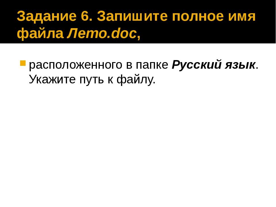 Задание 6. Запишите полное имя файла Лето.doc, расположенного в папке Русский...