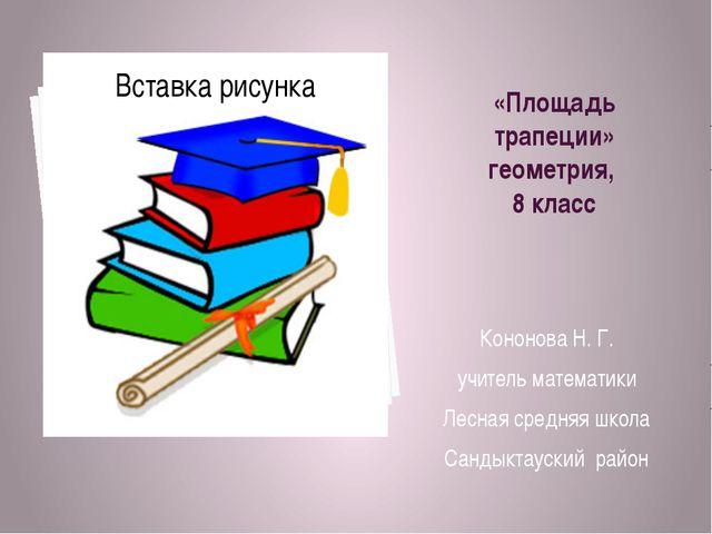 «Площадь трапеции» геометрия, 8 класс Кононова Н. Г. учитель математики Лесна...