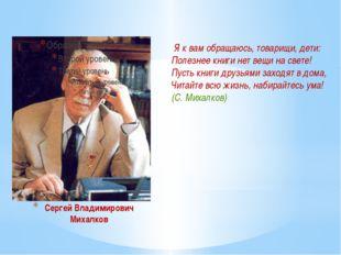 Сергей Владимирович Михалков Я к вам обращаюсь, товарищи, дети: Полезнее кни