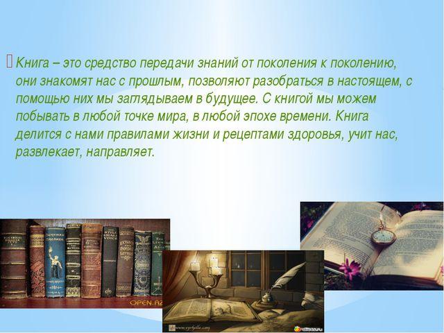 Книга – это средство передачи знаний от поколения к поколению, они знакомят...