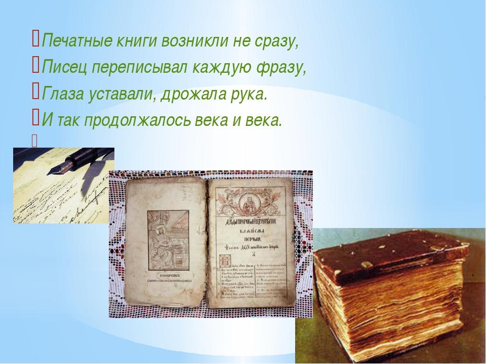Печатные книги возникли не сразу, Писец переписывал каждую фразу, Глаза устав...