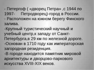 - Петергоф ( «дворец Петра» ,с 1944 по 1997- Петродворец)-город в России. - Р