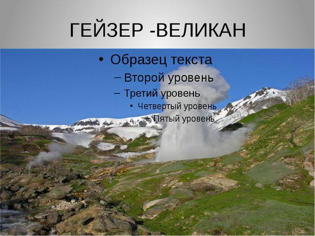 ГЕЙЗЕР -ВЕЛИКАН