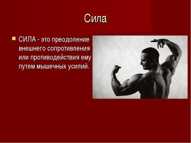 Сила СИЛА - это преодоление внешнего сопротивления или противодействия ему пу...