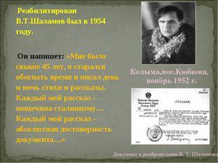 Реабилитирован В.Т.Шаламов был в 1954 году. Он напишет: «Мне было свыше 45 л