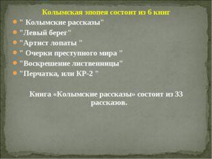 """Колымская эпопея состоит из 6 книг """" Колымские рассказы"""" """"Левый берег"""" """"Артис"""