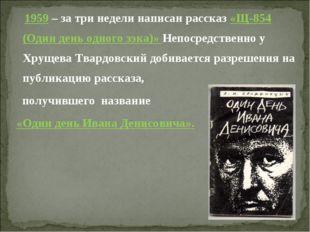 1959 – за три недели написан рассказ «Щ-854 (Один день одного зэка)» Непосре