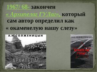1967/ 68- закончен « Архипелаг ГУЛаг», который сам автор определил как « ока