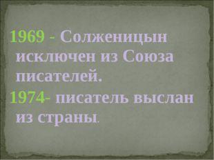 1969 - Солженицын исключен из Союза писателей. 1974- писатель выслан из страны.