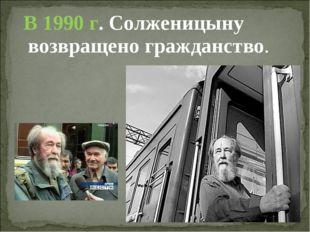 В 1990 г. Солженицыну возвращено гражданство.