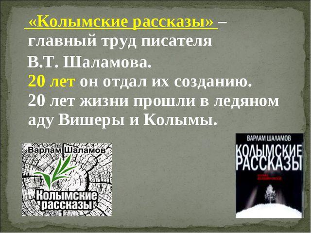 «Колымские рассказы» – главный труд писателя В.Т. Шаламова. 20 лет он отда...