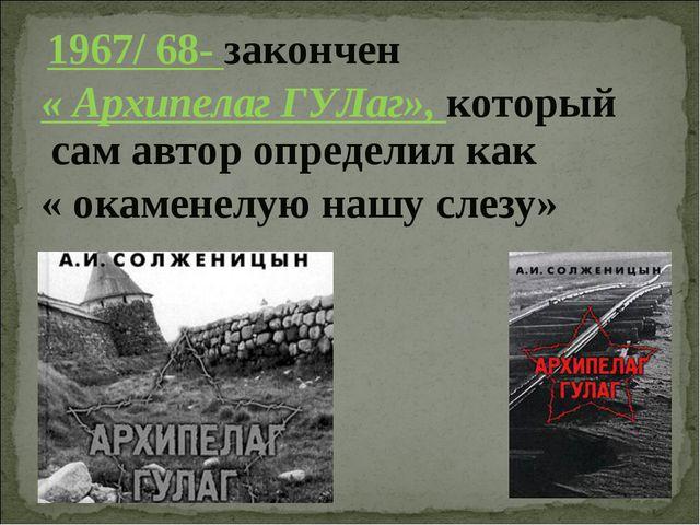 1967/ 68- закончен « Архипелаг ГУЛаг», который сам автор определил как « ока...