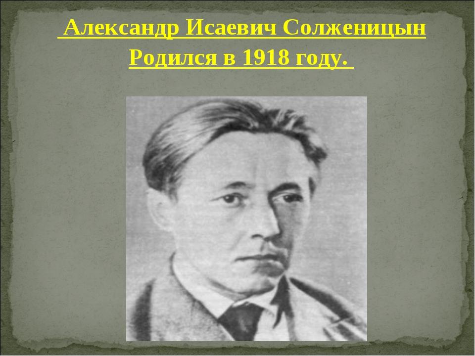 Александр Исаевич Солженицын Родился в 1918 году.