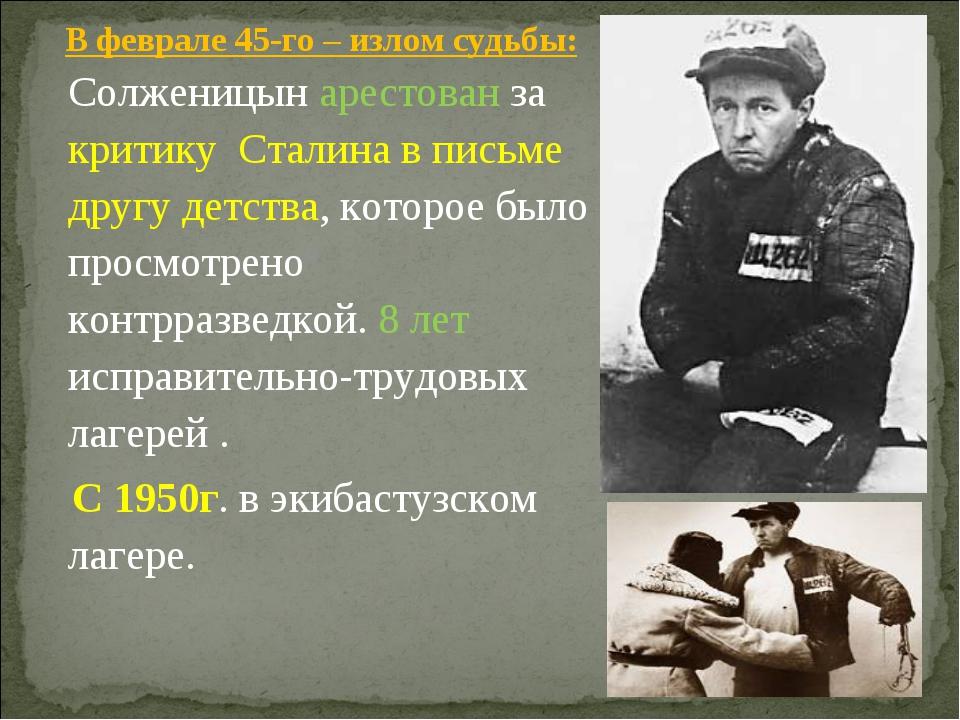 В феврале 45-го – излом судьбы: Солженицын арестован за критику Сталина в п...