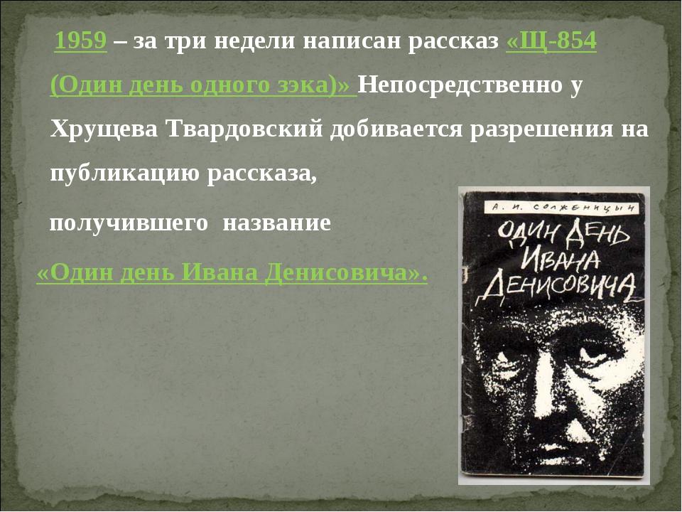 1959 – за три недели написан рассказ «Щ-854 (Один день одного зэка)» Непосре...