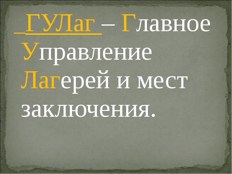 ГУЛаг – Главное Управление Лагерей и мест заключения.