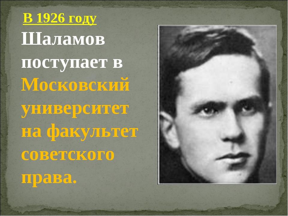 В 1926 году Шаламов поступает в Московский университет на факультет советско...