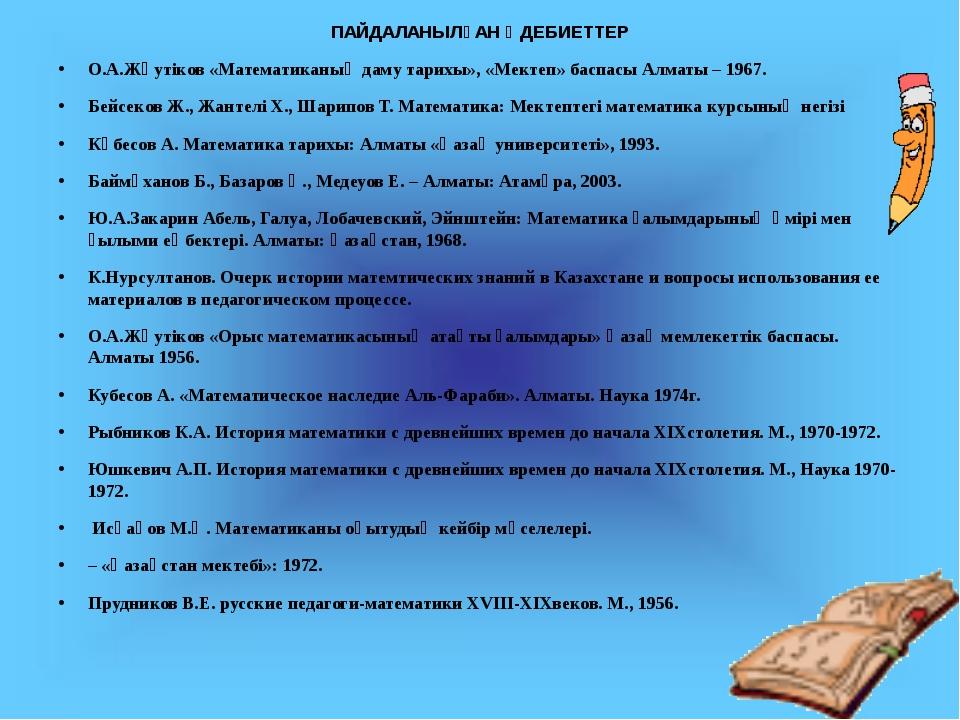 ПАЙДАЛАНЫЛҒАН ӘДЕБИЕТТЕР О.А.Жәутіков «Математиканың даму тарихы», «Мектеп» б...