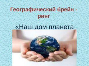 Географический брейн - ринг «Наш дом планета Земля»