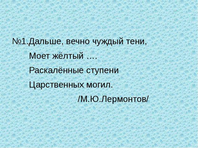 №1.Дальше, вечно чуждый тени, Моет жёлтый …. Раскалённые ступени Царственных...