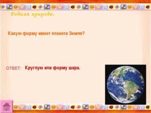 Родная природа. Какую форму имеет планета Земля? ОТВЕТ: Круглую или форму шара.
