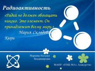 Радиоактивность МАОУ «СОШ №3 с. Алакуртти» «Радий не должен обогащать никого.