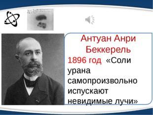 Антуан Анри Беккерель 1896 год «Соли урана самопроизвольно испускают невидимы