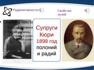 Супруги Кюри 1898 год полоний и радий Радиоактивность Свойства лучей