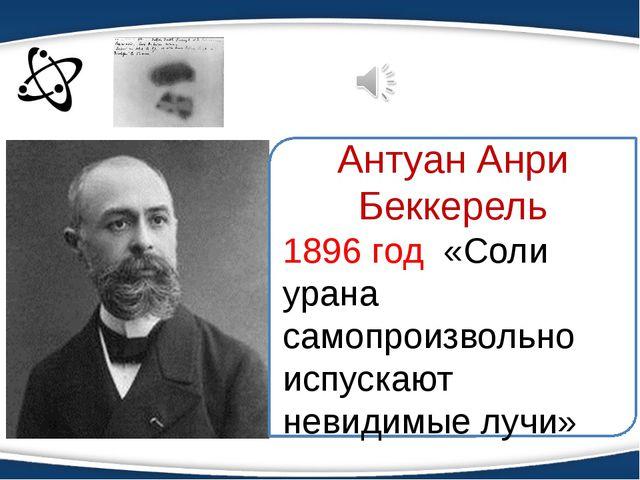 Антуан Анри Беккерель 1896 год «Соли урана самопроизвольно испускают невидимы...
